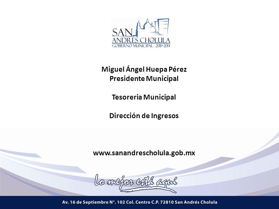 Miguel Ángel Huepa Pérez Presidente Municipal Tesoreria Municipal Dirección de Ingresos www.sanandrescholula.gob.mx