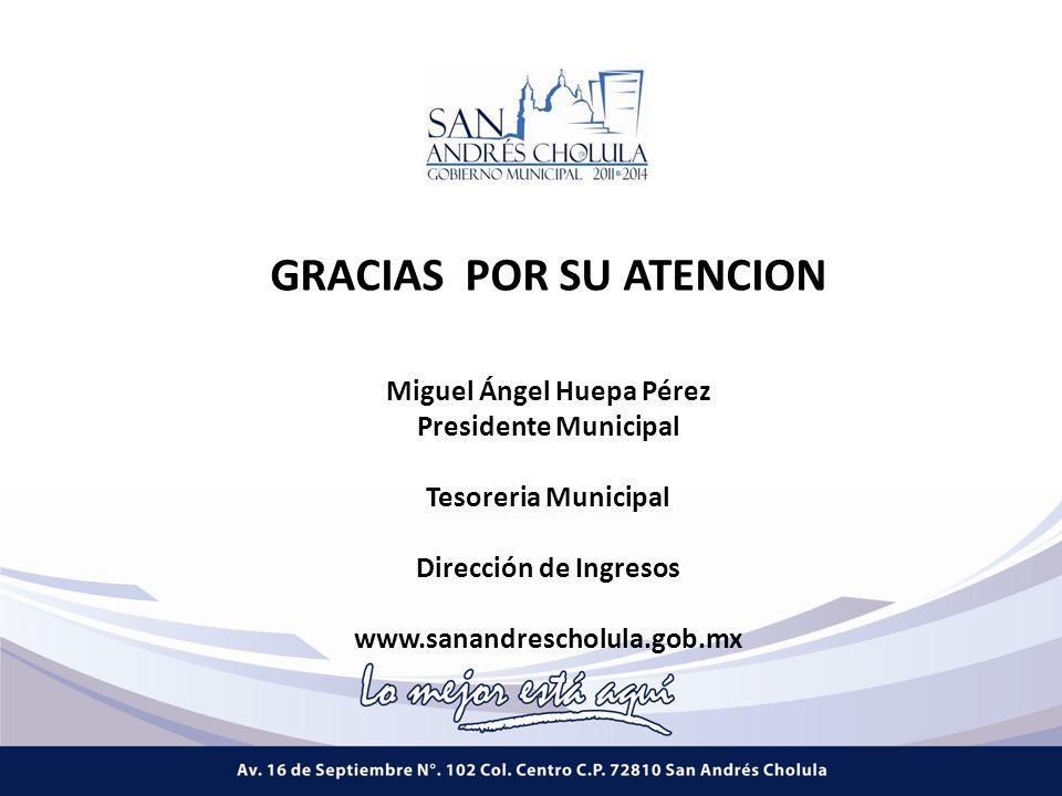Miguel Ángel Huepa Pérez Presidente Municipal Tesoreria Municipal Dirección de Ingresos www.sanandrescholula.gob.mx GRACIAS POR SU ATENCION
