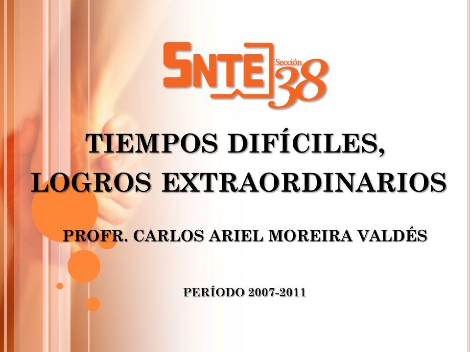 PERÍODO 2007-2011 PROFR. CARLOS ARIEL MOREIRA VALDÉS TIEMPOS DIFÍCILES, LOGROS EXTRAORDINARIOS LOGROS EXTRAORDINARIOS