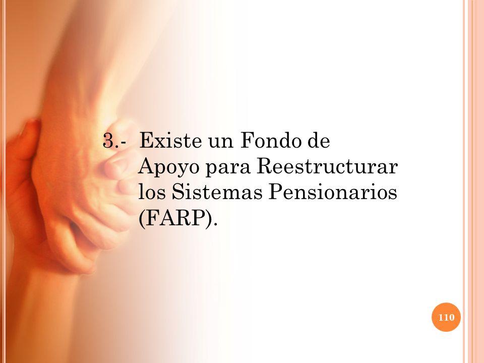3.- Existe un Fondo de Apoyo para Reestructurar los Sistemas Pensionarios (FARP). 110