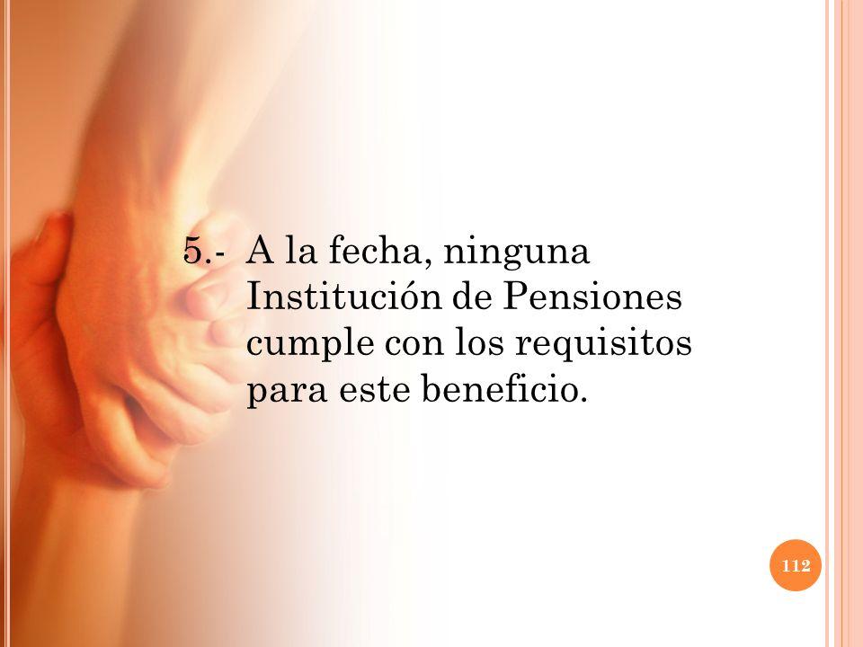 5.- A la fecha, ninguna Institución de Pensiones cumple con los requisitos para este beneficio. 112