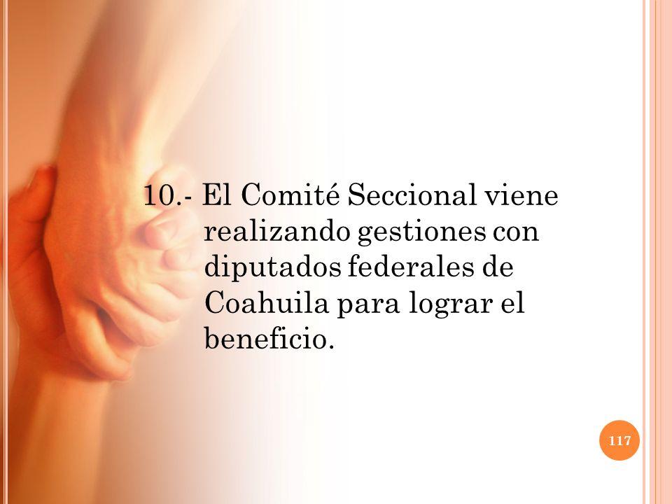 10.- El Comité Seccional viene realizando gestiones con diputados federales de Coahuila para lograr el beneficio. 117