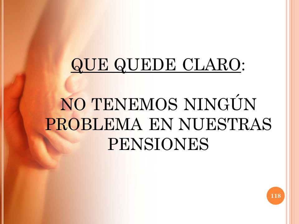 QUE QUEDE CLARO: NO TENEMOS NINGÚN PROBLEMA EN NUESTRAS PENSIONES 118