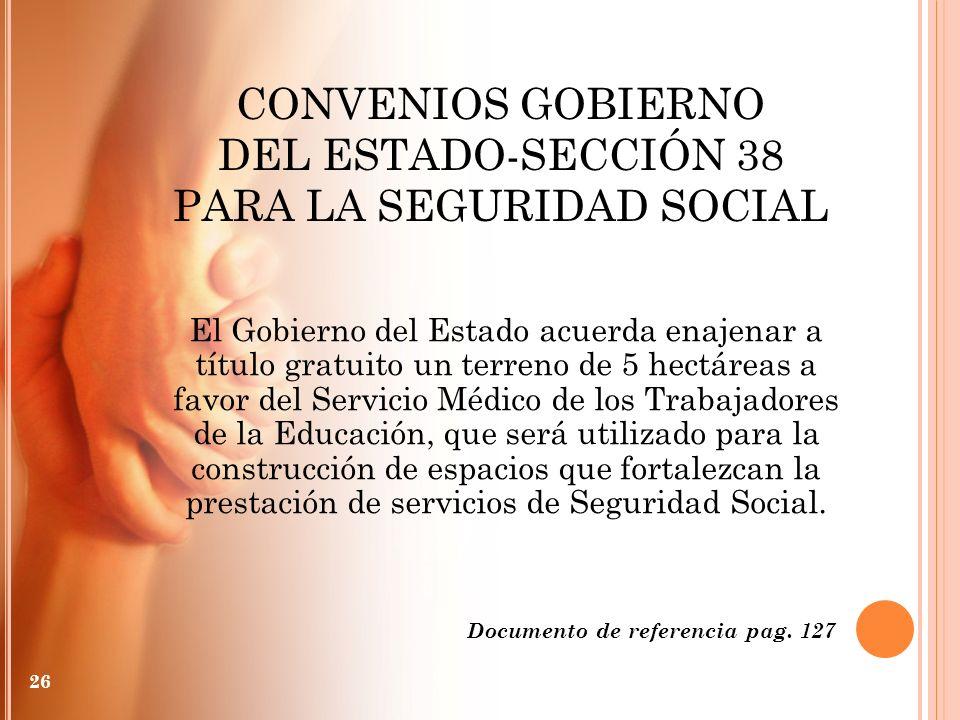 CONVENIOS GOBIERNO DEL ESTADO-SECCIÓN 38 PARA LA SEGURIDAD SOCIAL 26 El Gobierno del Estado acuerda enajenar a título gratuito un terreno de 5 hectáre