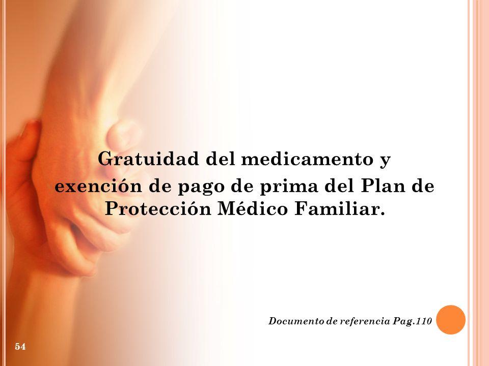 Gratuidad del medicamento y exención de pago de prima del Plan de Protección Médico Familiar. Documento de referencia Pag.110 54