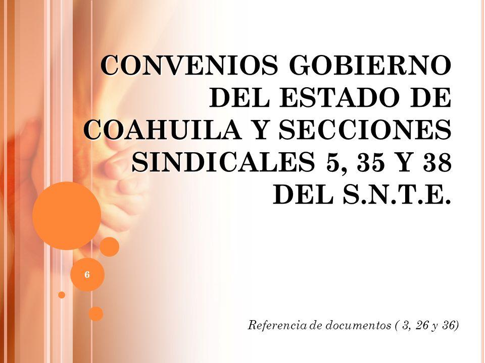 CONVENIOS GOBIERNO DEL ESTADO DE COAHUILA Y SECCIONES SINDICALES 5, 35 Y 38 DEL S.N.T.E. Referencia de documentos ( 3, 26 y 36) 6