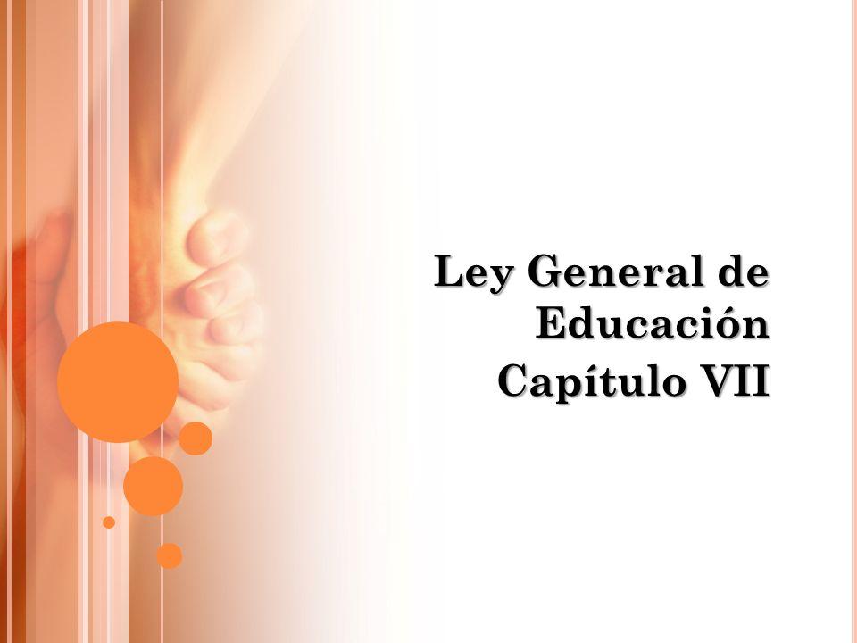 Ley General de Educación Capítulo VII
