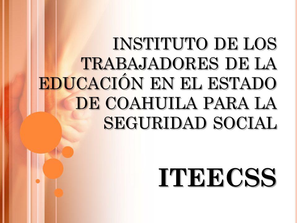 INSTITUTO DE LOS TRABAJADORES DE LA EDUCACIÓN EN EL ESTADO DE COAHUILA PARA LA SEGURIDAD SOCIAL ITEECSS INSTITUTO DE LOS TRABAJADORES DE LA EDUCACIÓN