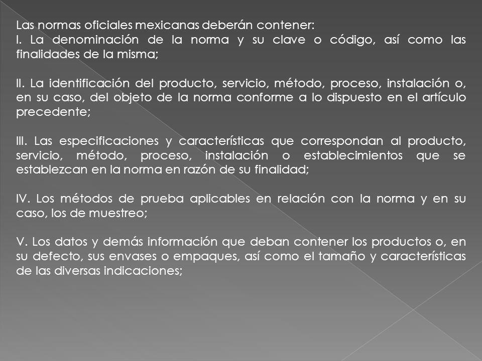Las normas oficiales mexicanas deberán contener: I. La denominación de la norma y su clave o código, así como las finalidades de la misma; II. La iden