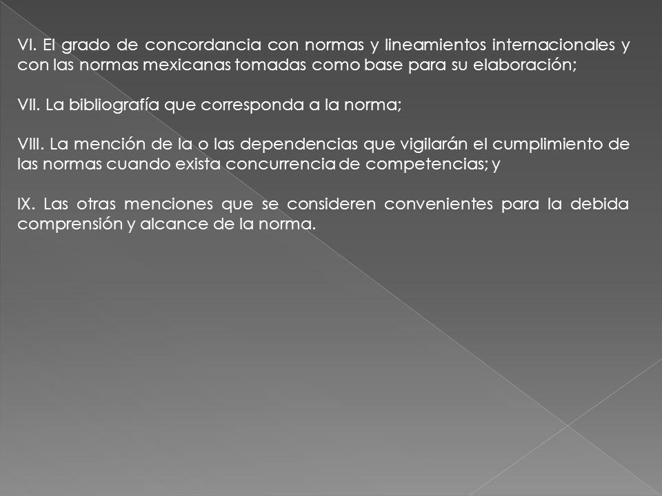VI. El grado de concordancia con normas y lineamientos internacionales y con las normas mexicanas tomadas como base para su elaboración; VII. La bibli