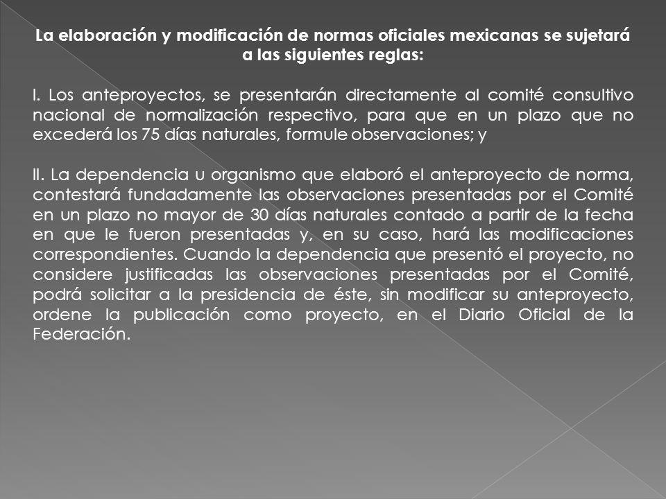 La elaboración y modificación de normas oficiales mexicanas se sujetará a las siguientes reglas: I. Los anteproyectos, se presentarán directamente al