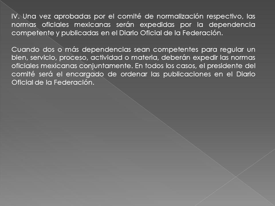 IV. Una vez aprobadas por el comité de normalización respectivo, las normas oficiales mexicanas serán expedidas por la dependencia competente y public