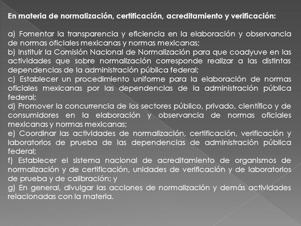 En materia de normalización, certificación, acreditamiento y verificación: a) Fomentar la transparencia y eficiencia en la elaboración y observancia d
