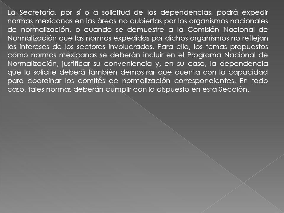 La Secretaría, por sí o a solicitud de las dependencias, podrá expedir normas mexicanas en las áreas no cubiertas por los organismos nacionales de nor