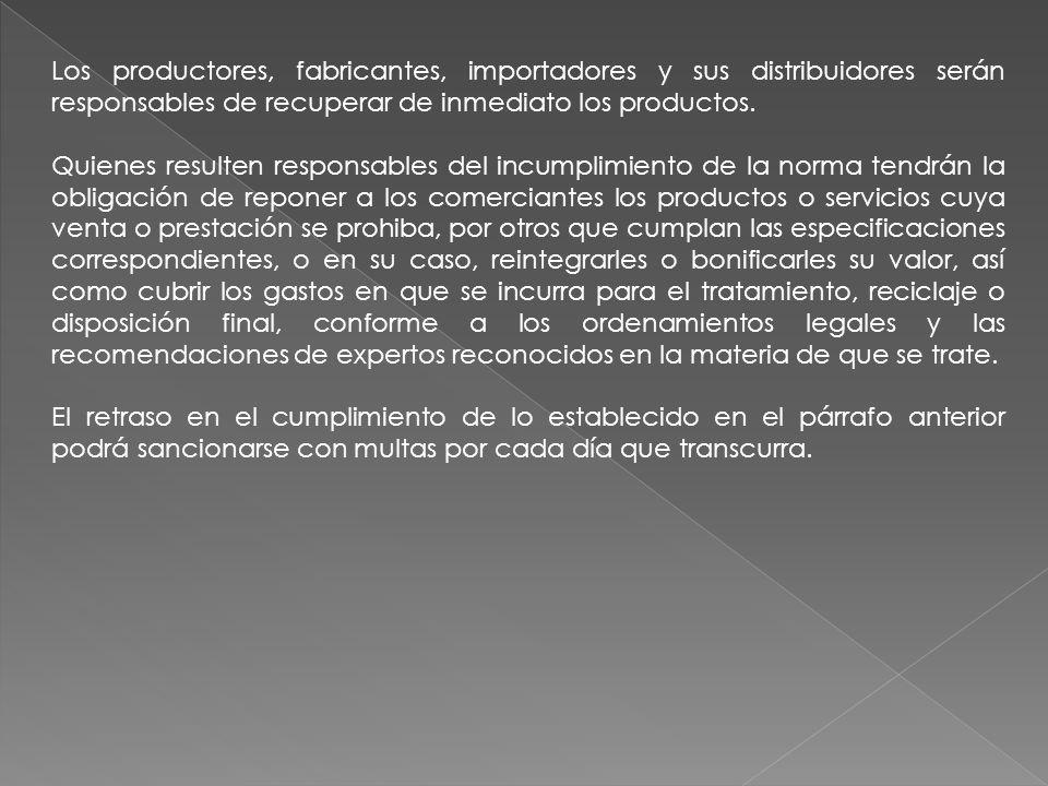 Los productores, fabricantes, importadores y sus distribuidores serán responsables de recuperar de inmediato los productos. Quienes resulten responsab