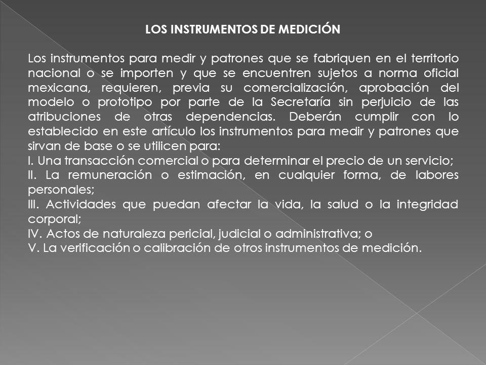 LOS INSTRUMENTOS DE MEDICIÓN Los instrumentos para medir y patrones que se fabriquen en el territorio nacional o se importen y que se encuentren sujet
