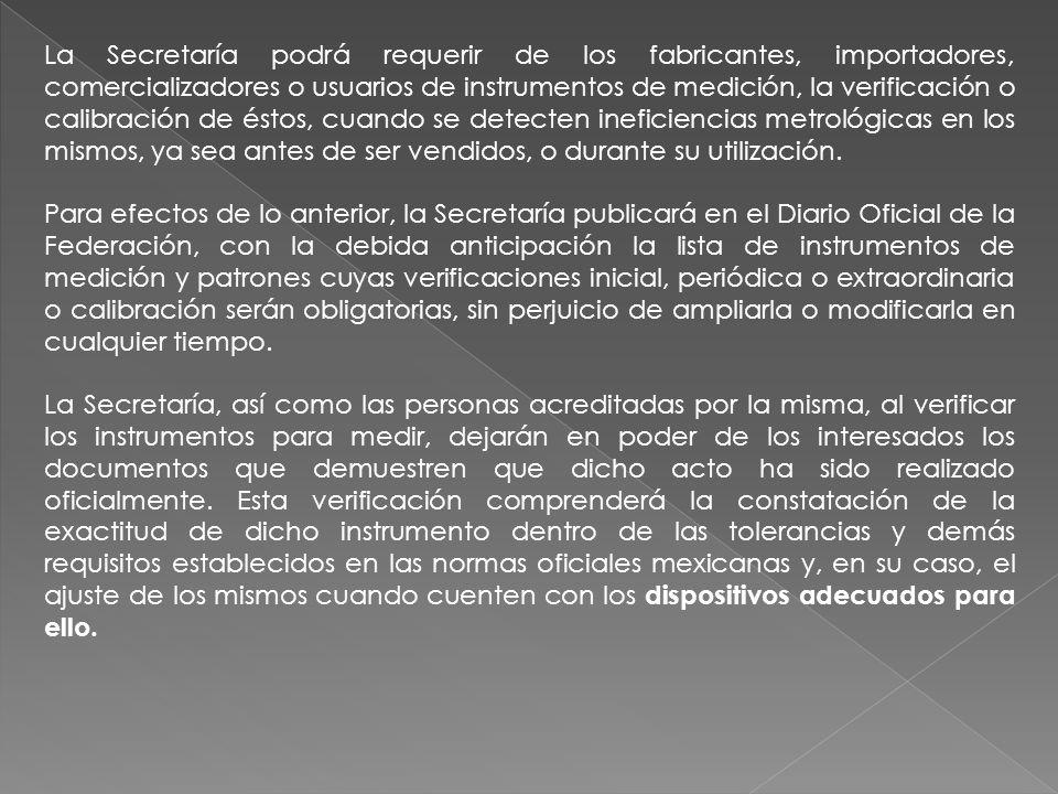 La Secretaría podrá requerir de los fabricantes, importadores, comercializadores o usuarios de instrumentos de medición, la verificación o calibración
