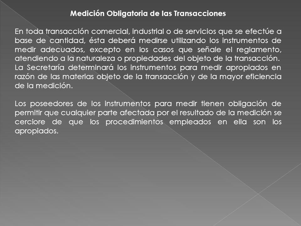 Medición Obligatoria de las Transacciones En toda transacción comercial, industrial o de servicios que se efectúe a base de cantidad, ésta deberá medi