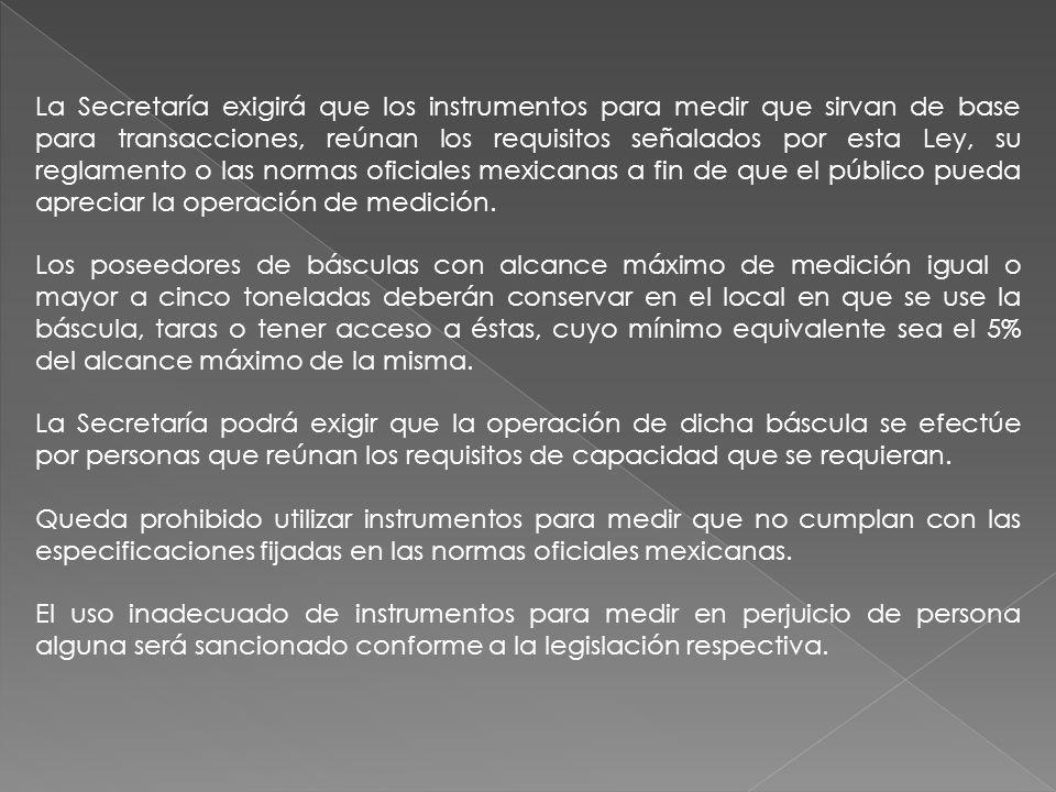 La Secretaría exigirá que los instrumentos para medir que sirvan de base para transacciones, reúnan los requisitos señalados por esta Ley, su reglamen