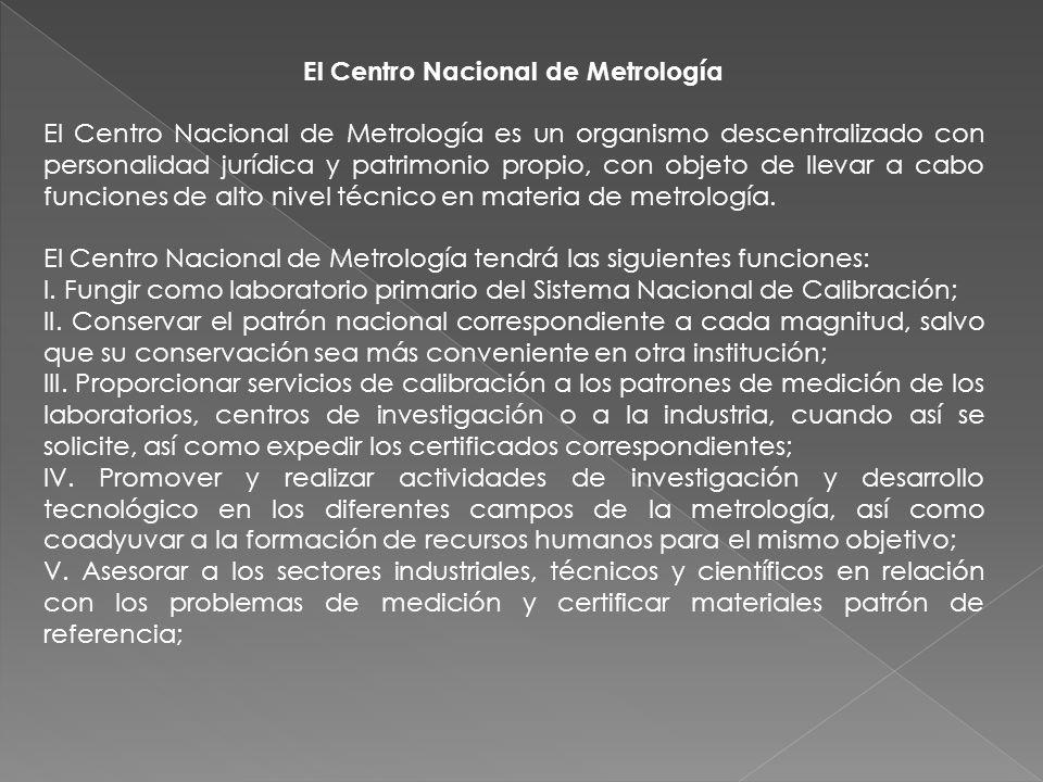 El Centro Nacional de Metrología El Centro Nacional de Metrología es un organismo descentralizado con personalidad jurídica y patrimonio propio, con o