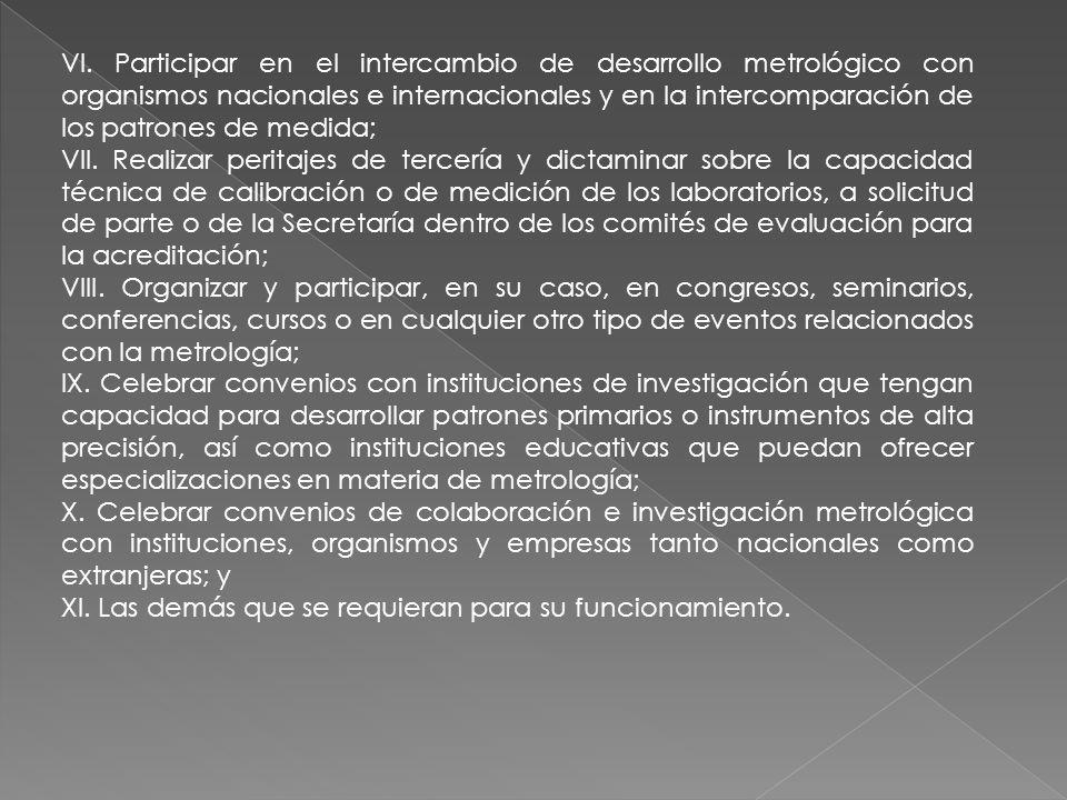VI. Participar en el intercambio de desarrollo metrológico con organismos nacionales e internacionales y en la intercomparación de los patrones de med