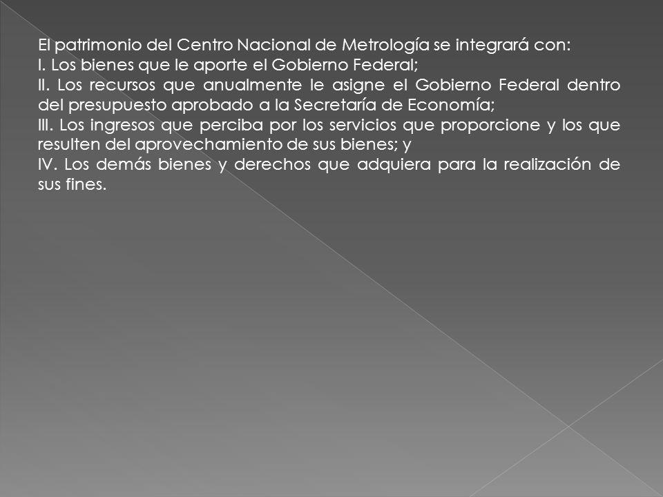 El patrimonio del Centro Nacional de Metrología se integrará con: I. Los bienes que le aporte el Gobierno Federal; II. Los recursos que anualmente le
