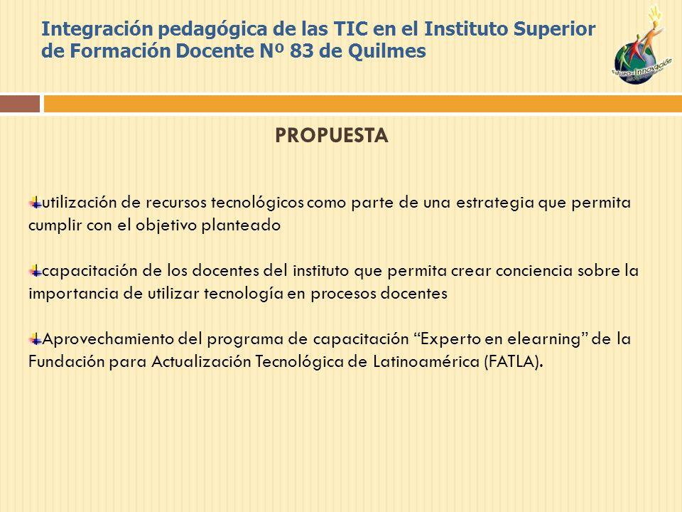Integración pedagógica de las TIC en el Instituto Superior de Formación Docente Nº 83 de Quilmes PROPUESTA utilización de recursos tecnológicos como parte de una estrategia que permita cumplir con el objetivo planteado capacitación de los docentes del instituto que permita crear conciencia sobre la importancia de utilizar tecnología en procesos docentes Aprovechamiento del programa de capacitación Experto en elearning de la Fundación para Actualización Tecnológica de Latinoamérica (FATLA).