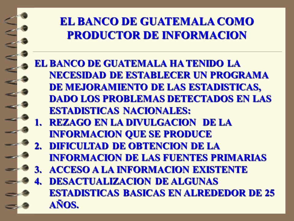 1.ENCUESTA DE INGRESOS Y GASTOS FAMILIARES (1998-1999) 2.ENCUESTA DE CONDICIONES DE VIDA (2000) 3.ENCUESTA DE EMPLEO E INGRESOS (2002) 4.CENSO DE POBLACION Y HABITACION (2002) 5.CENSO AGROPECUARIO (en proceso) PROBLEMAS: NO ES TODO LO QUE SE NECESITA EL SEGUIMIENTO DE ACTUALIZACION EL BANCO DE GUATEMALA COMO USUARIO DE OTRO TIPO DE INFORMACION