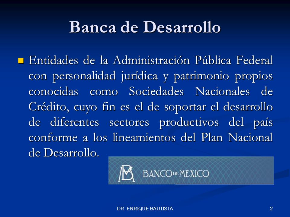 DR. ENRIQUE BAUTISTA 1 La Banca de Desarrollo Banco Nacional de Comercio Exterior