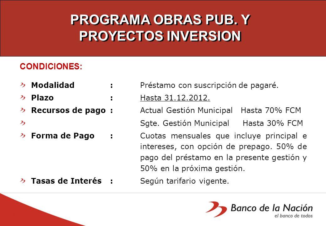PROGRAMA OBRAS PUB. Y PROYECTOS INVERSION CONDICIONES: Modalidad: Préstamo con suscripción de pagaré. Plazo: Hasta 31.12.2012. Recursos de pago: Actua