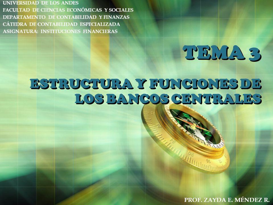 TEMA 3 ESTRUCTURA Y FUNCIONES DE LOS BANCOS CENTRALES UNIVERSIDAD DE LOS ANDES FACULTAD DE CIENCIAS ECONÓMICAS Y SOCIALES DEPARTAMENTO DE CONTABILIDAD