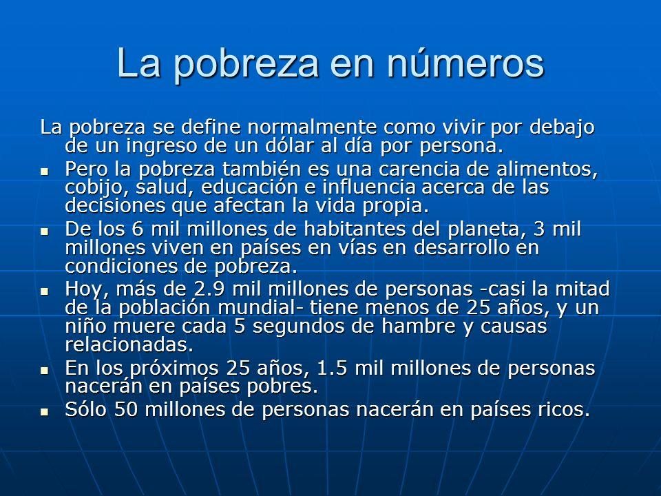 La pobreza en números La pobreza se define normalmente como vivir por debajo de un ingreso de un dólar al día por persona. Pero la pobreza también es