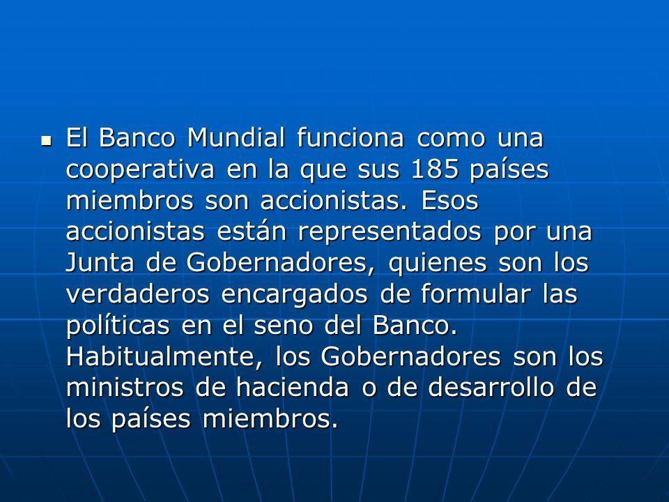 El Banco Mundial funciona como una cooperativa en la que sus 185 países miembros son accionistas. Esos accionistas están representados por una Junta d