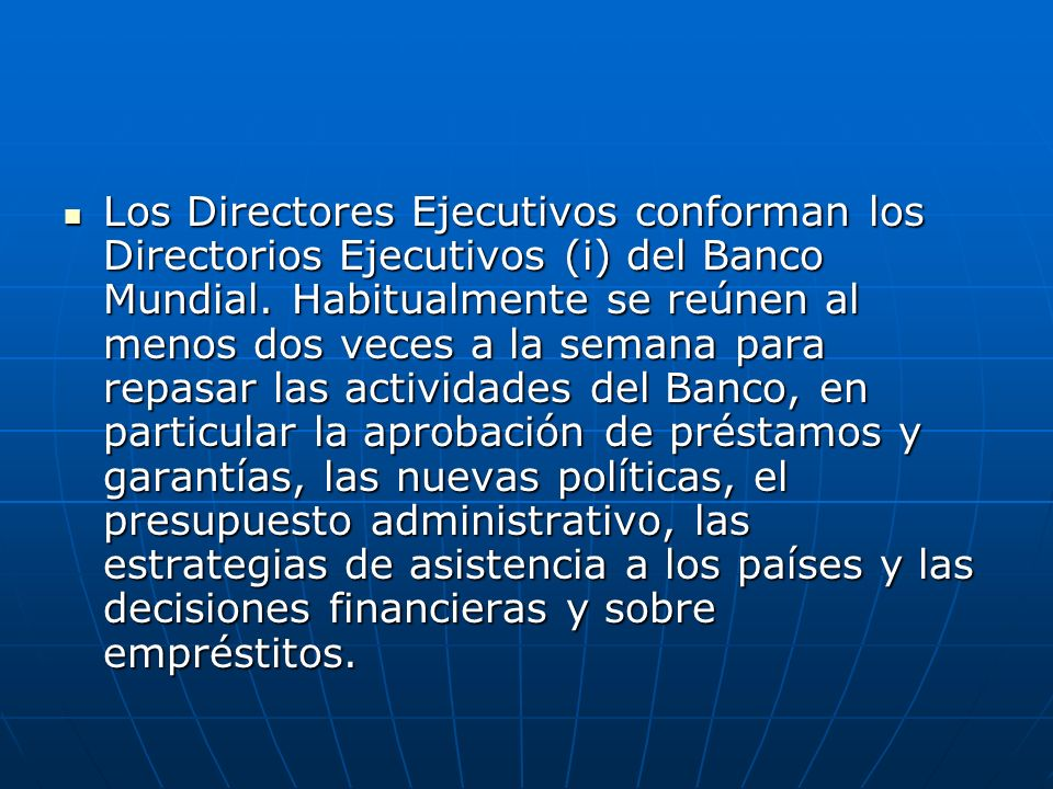 Los Directores Ejecutivos conforman los Directorios Ejecutivos (i) del Banco Mundial. Habitualmente se reúnen al menos dos veces a la semana para repa