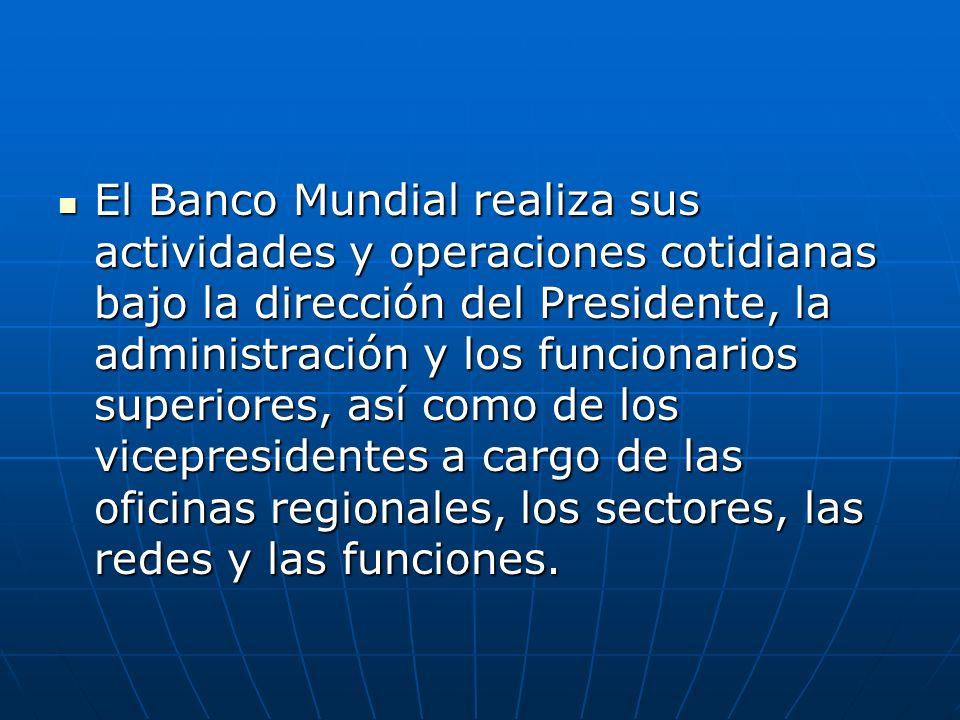 El Banco Mundial realiza sus actividades y operaciones cotidianas bajo la dirección del Presidente, la administración y los funcionarios superiores, a