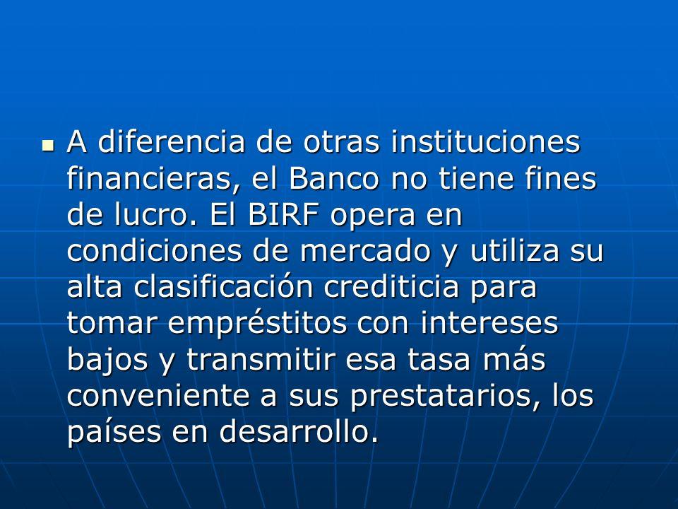 A diferencia de otras instituciones financieras, el Banco no tiene fines de lucro. El BIRF opera en condiciones de mercado y utiliza su alta clasifica