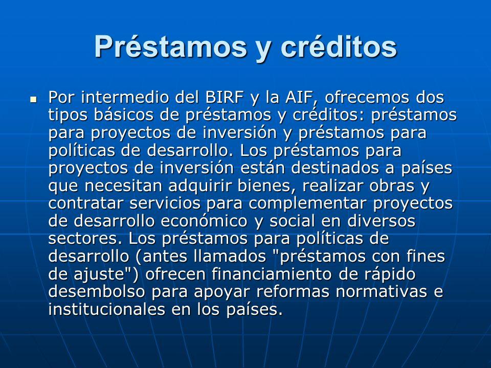 Préstamos y créditos Por intermedio del BIRF y la AIF, ofrecemos dos tipos básicos de préstamos y créditos: préstamos para proyectos de inversión y pr