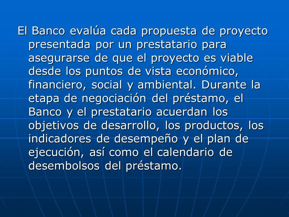 El Banco evalúa cada propuesta de proyecto presentada por un prestatario para asegurarse de que el proyecto es viable desde los puntos de vista económ