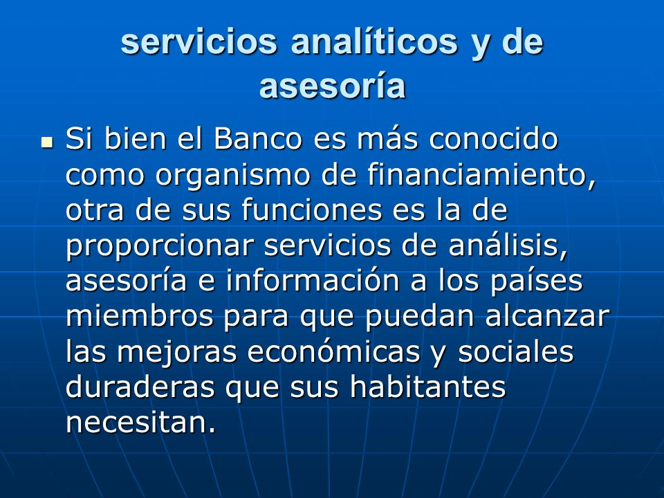 servicios analíticos y de asesoría Si bien el Banco es más conocido como organismo de financiamiento, otra de sus funciones es la de proporcionar serv