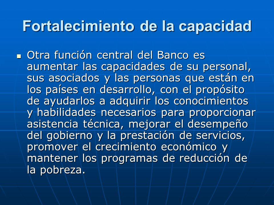 Fortalecimiento de la capacidad Otra función central del Banco es aumentar las capacidades de su personal, sus asociados y las personas que están en l