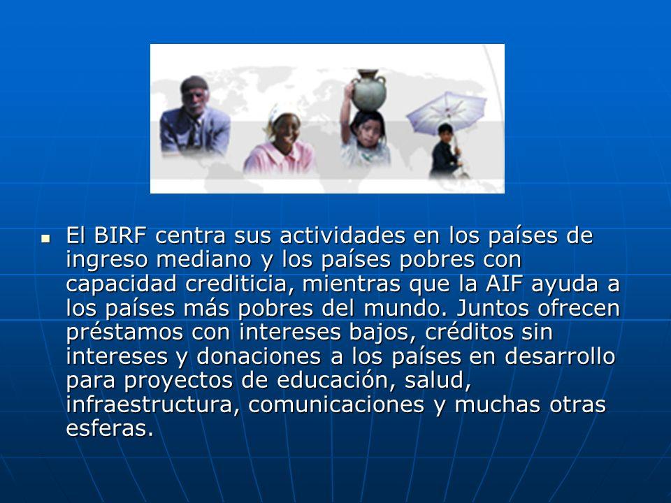 El BIRF centra sus actividades en los países de ingreso mediano y los países pobres con capacidad crediticia, mientras que la AIF ayuda a los países m