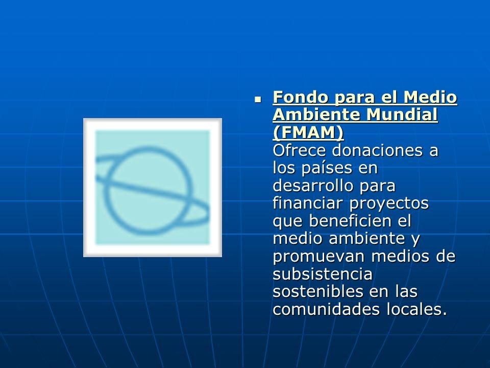 Fondo para el Medio Ambiente Mundial (FMAM) Ofrece donaciones a los países en desarrollo para financiar proyectos que beneficien el medio ambiente y p