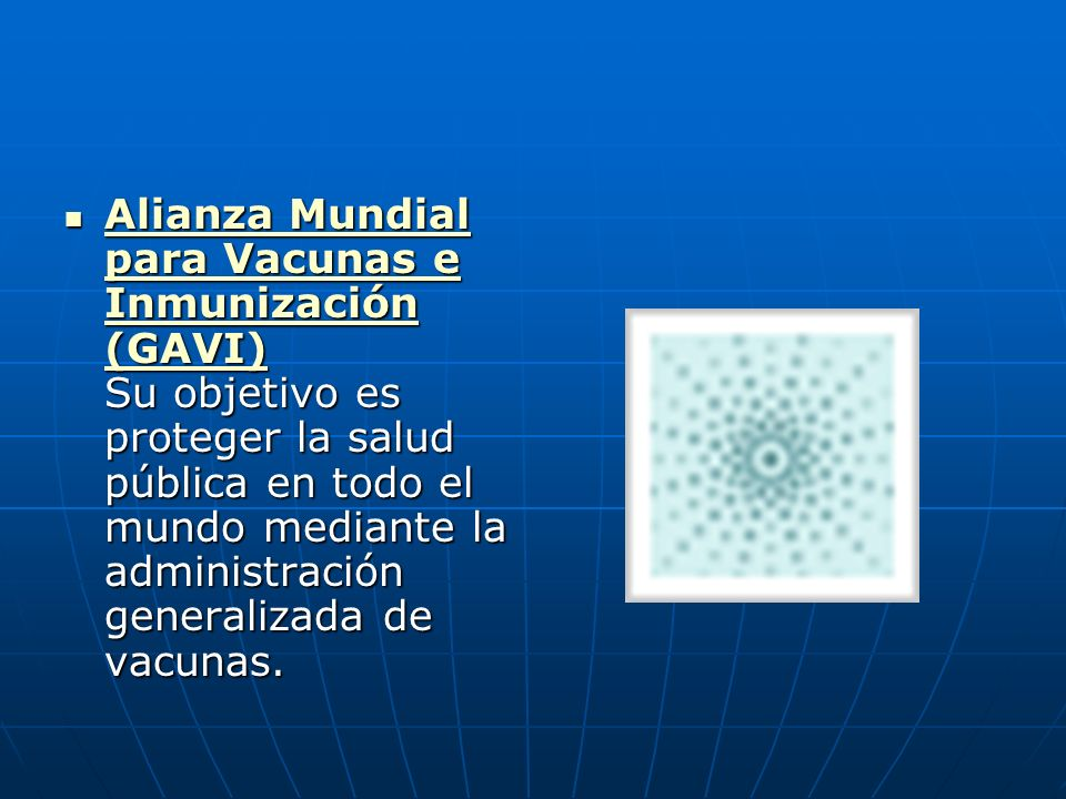 Alianza Mundial para Vacunas e Inmunización (GAVI) Su objetivo es proteger la salud pública en todo el mundo mediante la administración generalizada d