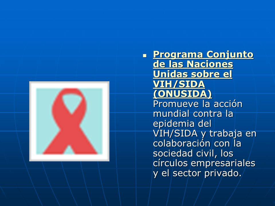 Programa Conjunto de las Naciones Unidas sobre el VIH/SIDA (ONUSIDA) Promueve la acción mundial contra la epidemia del VIH/SIDA y trabaja en colaborac