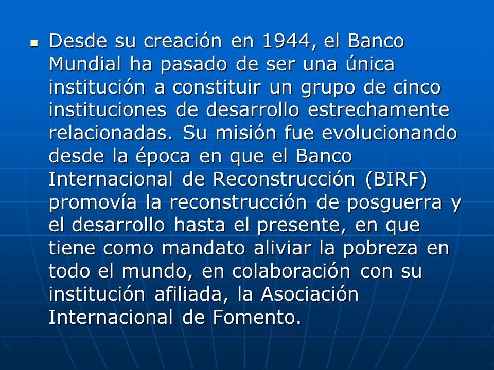 Desde su creación en 1944, el Banco Mundial ha pasado de ser una única institución a constituir un grupo de cinco instituciones de desarrollo estrecha