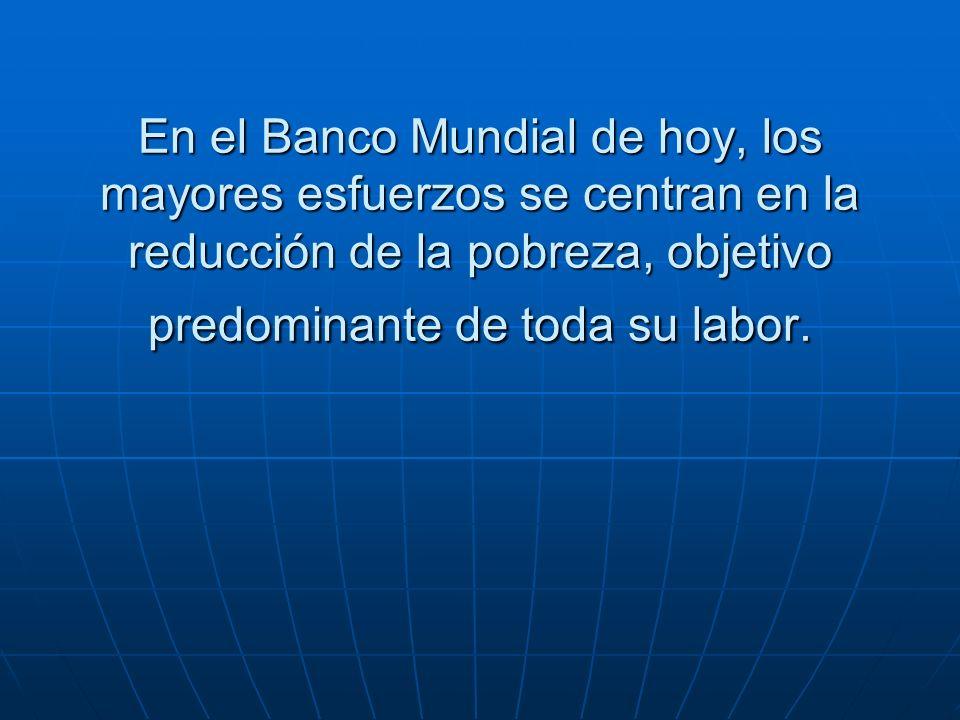 En el Banco Mundial de hoy, los mayores esfuerzos se centran en la reducción de la pobreza, objetivo predominante de toda su labor.