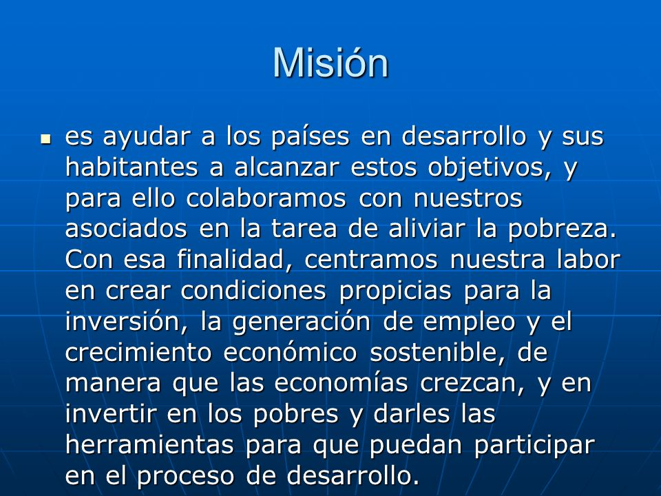 Misión es ayudar a los países en desarrollo y sus habitantes a alcanzar estos objetivos, y para ello colaboramos con nuestros asociados en la tarea de