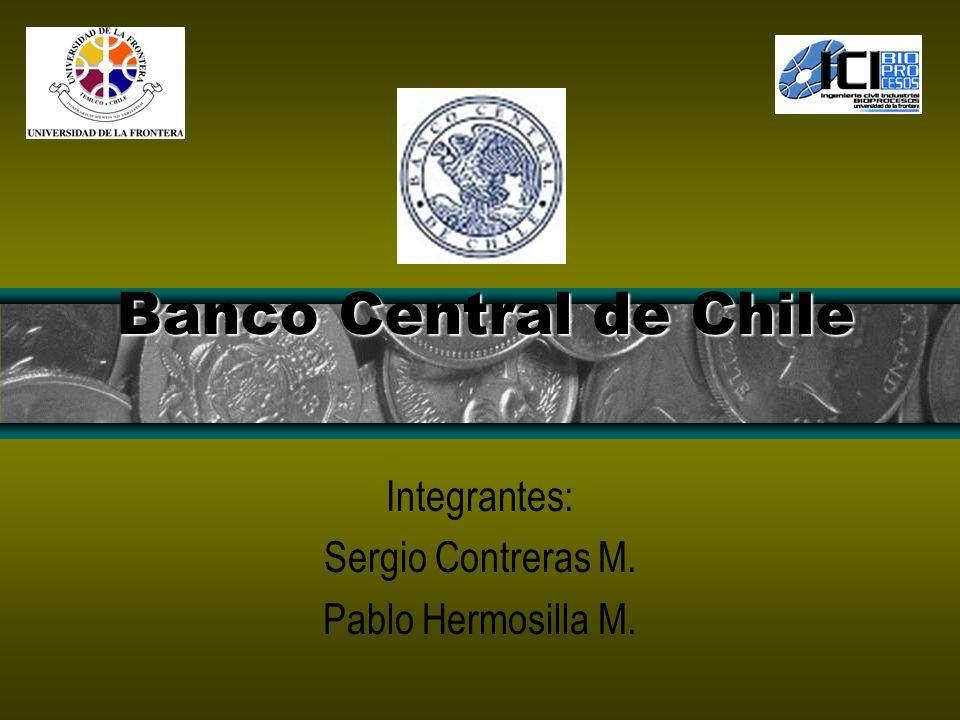 Banco Central de Chile Integrantes: Sergio Contreras M. Pablo Hermosilla M.