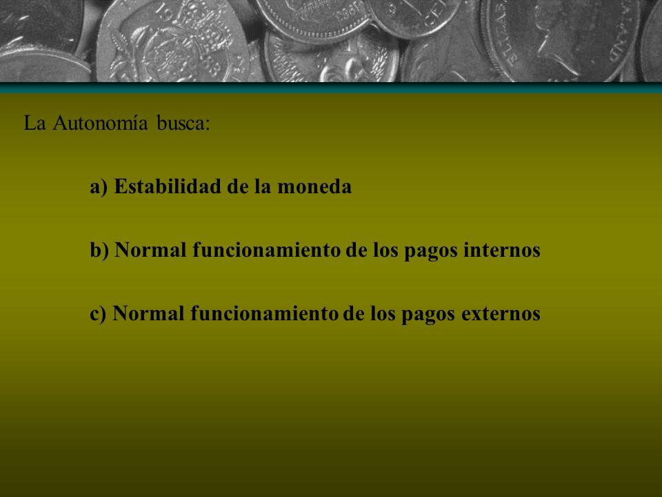 La Autonomía busca: a) Estabilidad de la moneda b) Normal funcionamiento de los pagos internos c) Normal funcionamiento de los pagos externos