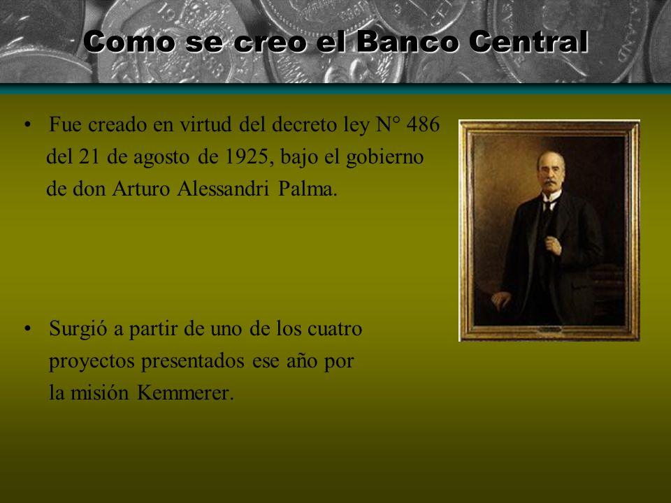 Como se creo el Banco Central Fue creado en virtud del decreto ley N° 486 del 21 de agosto de 1925, bajo el gobierno de don Arturo Alessandri Palma. S